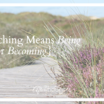 Teaching Means Being {Or Becoming}