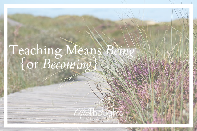 Teaching Means Being (Or Becoming)