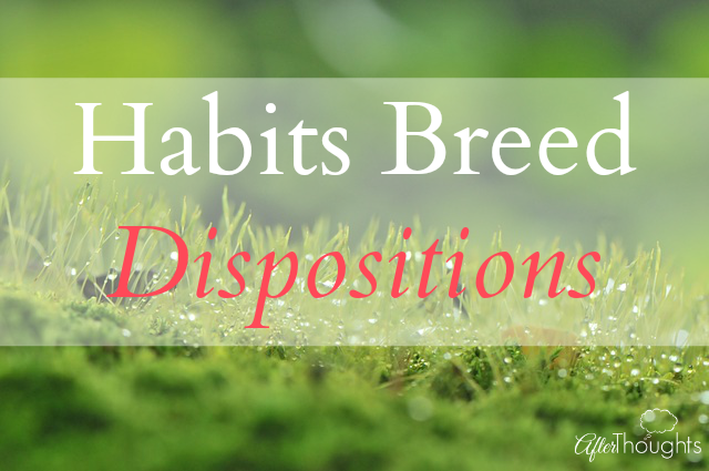 Habits Breed Dispositions
