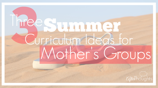 Three Summer Curriculum Ideas for Mother's Groups