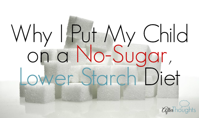 Why I Put My Child on a No-Sugar Lower Starch Diet