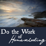 I Am, I Can, I Ought, I Will, OR: Do the Work of Homeschooling