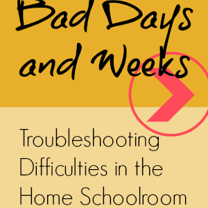Bad Days and Weeks: Troubleshooting Difficulties in the Home Schoolroom