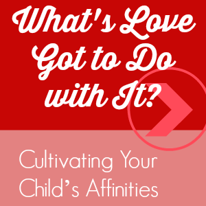 What's Love Got to Do with It? Cultivating Your Child's Affinities