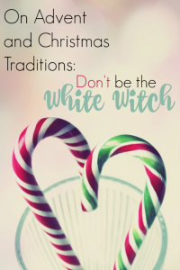On Advent and Christmas Traditions Don't be the White Witch