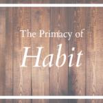 The Primacy of Habit