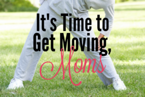 It's time to get moving, Moms!