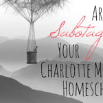 Are You Sabotaging Your Charlotte Mason Homeschool?