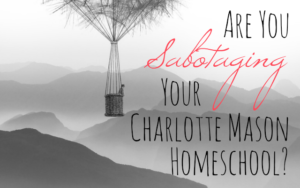 Are You Sabotaging Your Charlotte Mason Homeschool?