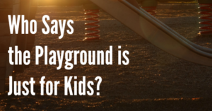 Who Says the Playground is Just for Kids?
