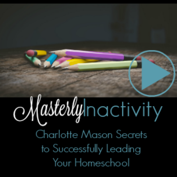 Masterly Inactivity: Charlotte Mason's Secret to Successfully Leading Your Homeschool