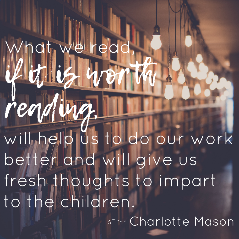 """What we read, if it is worth reading, will help us to do our work better and will give us fresh thoughts to impart to the children"" -- Charlotte Mason on Mother Culture"
